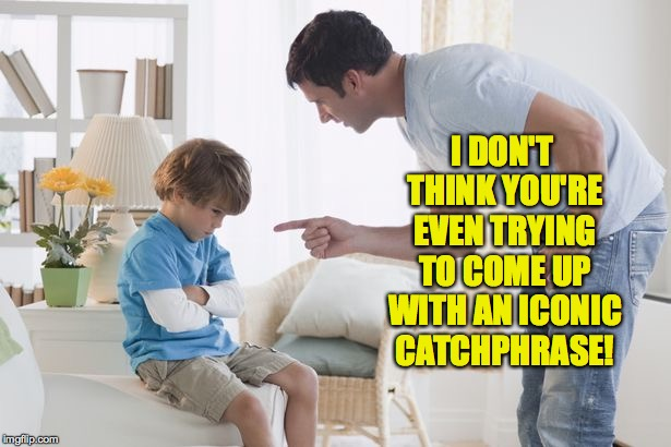 Memer parenting. | I DON'T THINK YOU'RE EVEN TRYING TO COME UP WITH AN ICONIC CATCHPHRASE! | image tagged in memes,parenting | made w/ Imgflip meme maker