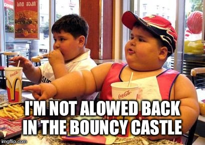 I'M NOT ALLOWED BACK IN THE BOUNCY CASTLE | made w/ Imgflip meme maker