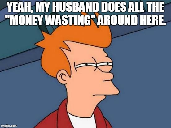 "Futurama Fry Meme | YEAH, MY HUSBAND DOES ALL THE ""MONEY WASTING"" AROUND HERE. 