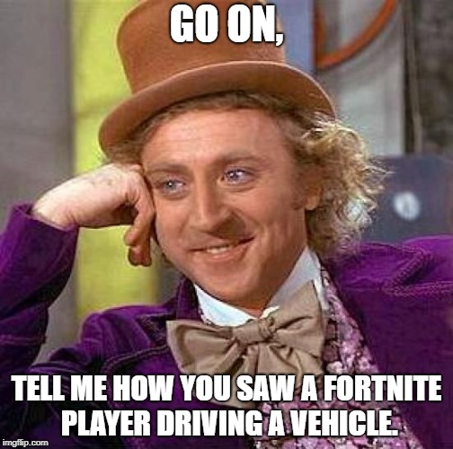 The Fortnite/PUBG noob | GO ON, TELL ME HOW YOU SAW A FORTNITE PLAYER DRIVING A VEHICLE. | image tagged in memes,creepy condescending wonka | made w/ Imgflip meme maker