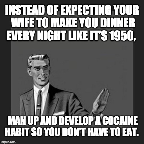 Man Up, Get A Coke Habit | INSTEAD OF EXPECTING YOUR WIFE TO MAKE YOU DINNER EVERY NIGHT LIKE IT'S 1950, MAN UP AND DEVELOP A COCAINE HABIT SO YOU DON'T HAVE TO EAT. | image tagged in kill yourself guy large,man up,cocaine | made w/ Imgflip meme maker