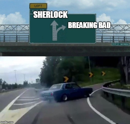 When choosing a tv series streaming | SHERLOCK BREAKING BAD | image tagged in memes,left exit 12 off ramp | made w/ Imgflip meme maker