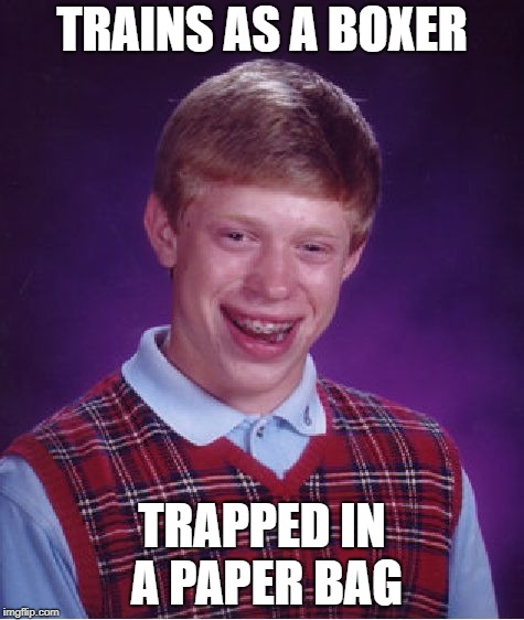 Bad Luck Brian Meme | TRAINS AS A BOXER TRAPPED IN A PAPER BAG | image tagged in memes,bad luck brian | made w/ Imgflip meme maker