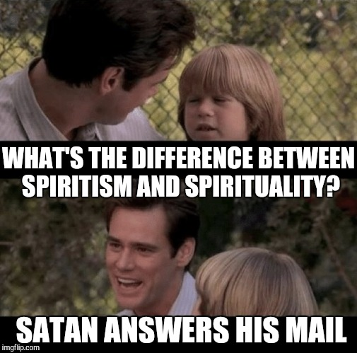 Father and son | WHAT'S THE DIFFERENCE BETWEEN SPIRITISM AND SPIRITUALITY? SATAN ANSWERS HIS MAIL | image tagged in liar liar my teacher says,thats just something x say,father and son | made w/ Imgflip meme maker