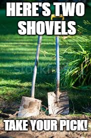 HERE'S TWO SHOVELS TAKE YOUR PICK! | made w/ Imgflip meme maker