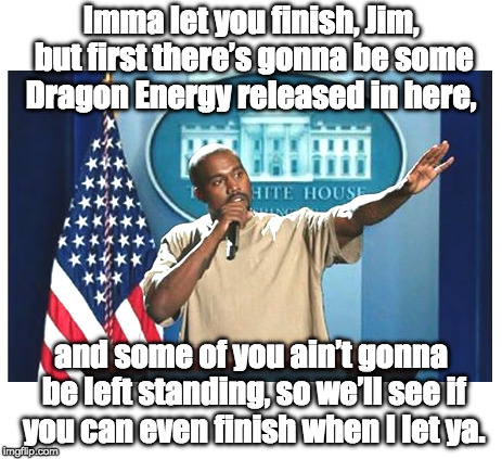 Press Secretary Kanye | Imma let you finish, Jim, but first there's gonna be some Dragon Energy released in here, and some of you ain't gonna be left standing, so w | image tagged in kanye west,kanye,trump | made w/ Imgflip meme maker