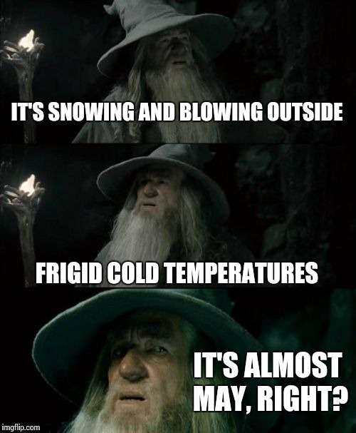 Confused Gandalf Meme | IT'S SNOWING AND BLOWING OUTSIDE FRIGID COLD TEMPERATURES IT'S ALMOST MAY, RIGHT? | image tagged in memes,confused gandalf | made w/ Imgflip meme maker