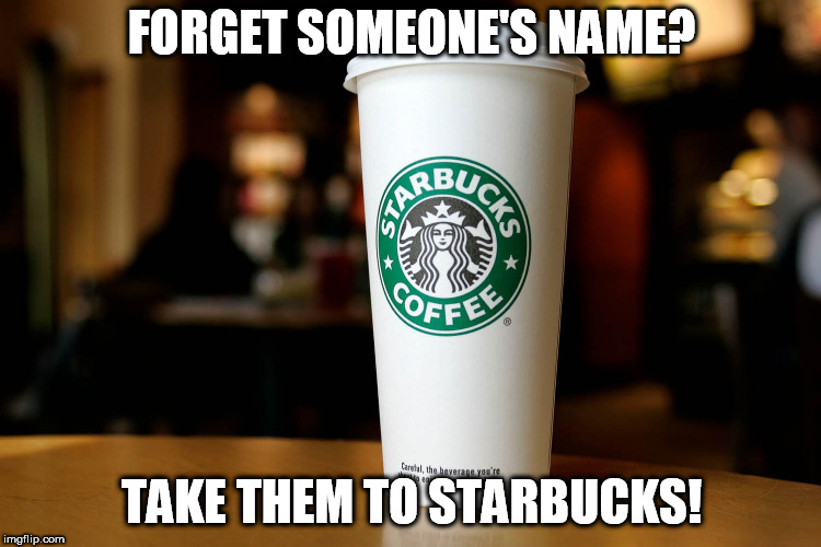 Forgot someone's name | FORGET SOMEONE'S NAME? TAKE THEM TO STARBUCKS! | image tagged in coffee,you name it | made w/ Imgflip meme maker