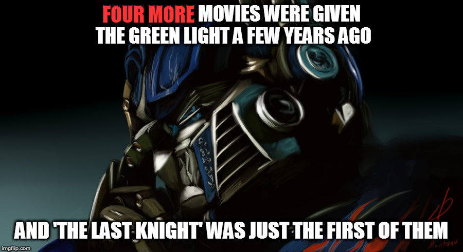 FOUR MORE MOVIES WERE GIVEN THE GREEN LIGHT A FEW YEARS AGO AND 'THE LAST KNIGHT' WAS JUST THE FIRST OF THEM FOUR MORE | made w/ Imgflip meme maker