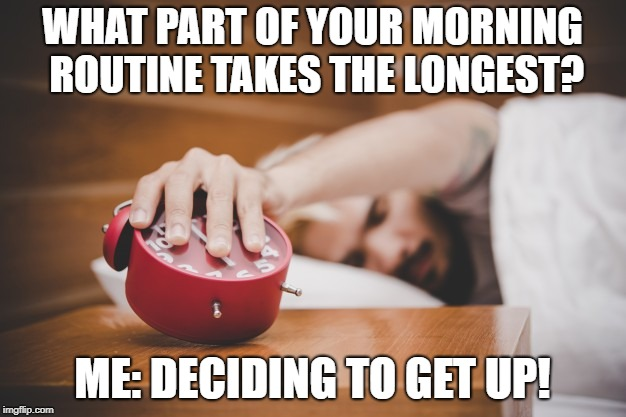 WHAT PART OF YOUR MORNING ROUTINE TAKES THE LONGEST? ME: DECIDING TO GET UP! | image tagged in waking up | made w/ Imgflip meme maker