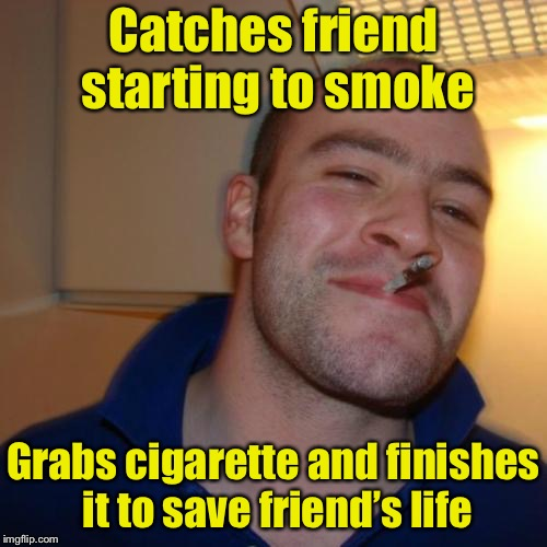 Now we know why he's smoking | Catches friend starting to smoke Grabs cigarette and finishes it to save friend's life | image tagged in memes,good guy greg | made w/ Imgflip meme maker