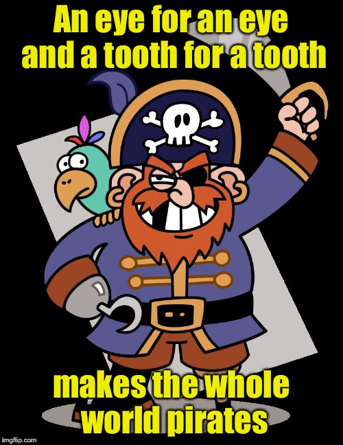 An eye eye for an eye eye, matey  | An eye for an eye and a tooth for a tooth makes the whole world pirates | image tagged in pirate,memes,eye,tooth | made w/ Imgflip meme maker