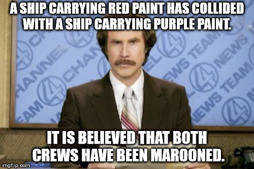 Ron Burgundy Meme | A SHIP CARRYING RED PAINT HAS COLLIDED WITH A SHIP CARRYING PURPLE PAINT. IT IS BELIEVED THAT BOTH CREWS HAVE BEEN MAROONED. | image tagged in memes,ron burgundy | made w/ Imgflip meme maker