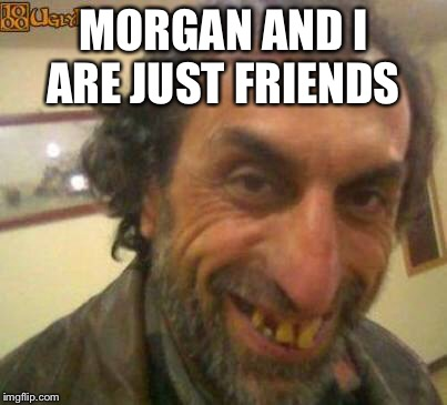 MORGAN AND I ARE JUST FRIENDS | made w/ Imgflip meme maker