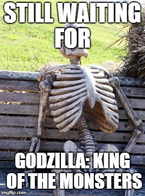 Waiting Skeleton Meme | STILL WAITING FOR GODZILLA: KING OF THE MONSTERS | image tagged in memes,waiting skeleton | made w/ Imgflip meme maker