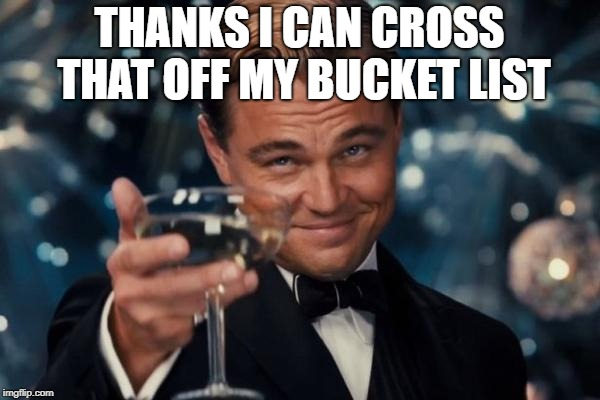 Leonardo Dicaprio Cheers Meme | THANKS I CAN CROSS THAT OFF MY BUCKET LIST | image tagged in memes,leonardo dicaprio cheers | made w/ Imgflip meme maker