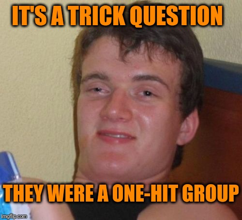 10 Guy Meme | IT'S A TRICK QUESTION THEY WERE A ONE-HIT GROUP | image tagged in memes,10 guy | made w/ Imgflip meme maker