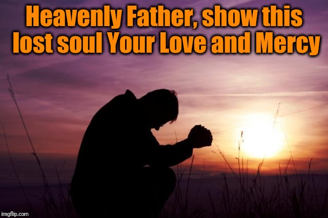 Pray | Heavenly Father, show this lost soul Your Love and Mercy | image tagged in pray | made w/ Imgflip meme maker