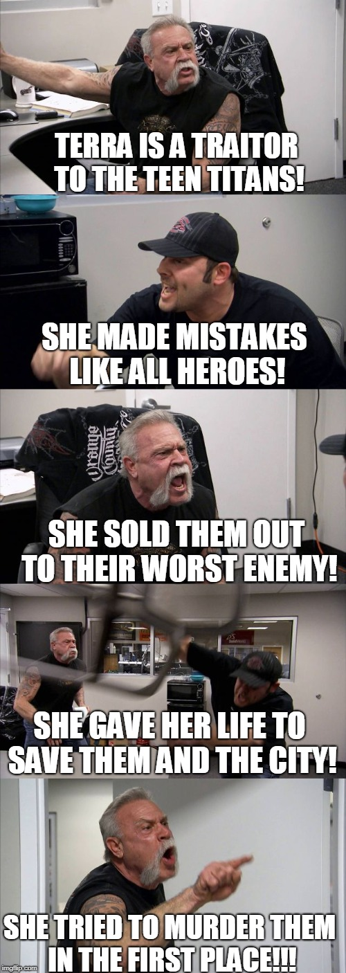 Terra: Good or Bad? | TERRA IS A TRAITOR TO THE TEEN TITANS! SHE MADE MISTAKES LIKE ALL HEROES! SHE SOLD THEM OUT TO THEIR WORST ENEMY! SHE GAVE HER LIFE TO SAVE  | image tagged in american chopper argument,teen titans | made w/ Imgflip meme maker