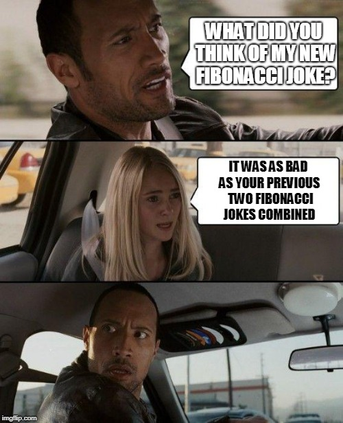 The Rock Driving Meme | WHAT DID YOU THINK OF MY NEW FIBONACCI JOKE? IT WAS AS BAD AS YOUR PREVIOUS  TWO FIBONACCI JOKES COMBINED | image tagged in memes,the rock driving,fibonacci,bad jokes,bad joke | made w/ Imgflip meme maker