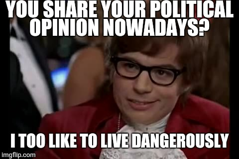 I Too Like To Live Dangerously Meme | YOU SHARE YOUR POLITICAL OPINION NOWADAYS? I TOO LIKE TO LIVE DANGEROUSLY | image tagged in memes,i too like to live dangerously | made w/ Imgflip meme maker