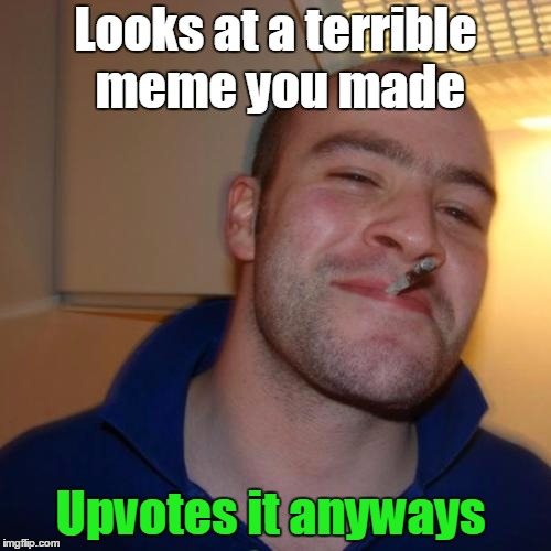 He is nice like that. | Looks at a terrible meme you made Upvotes it anyways | image tagged in memes,good guy greg,upvotes,funny,curry2017 | made w/ Imgflip meme maker