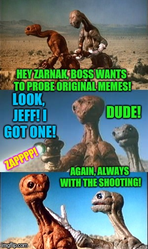 I've been away, and would love to see your original templates below.  | HEY ZARNAK, BOSS WANTS TO PROBE ORIGINAL MEMES! AGAIN, ALWAYS WITH THE SHOOTING! ZAPPPP! LOOK, JEFF! I GOT ONE! DUDE! | image tagged in zarnak and jeff | made w/ Imgflip meme maker