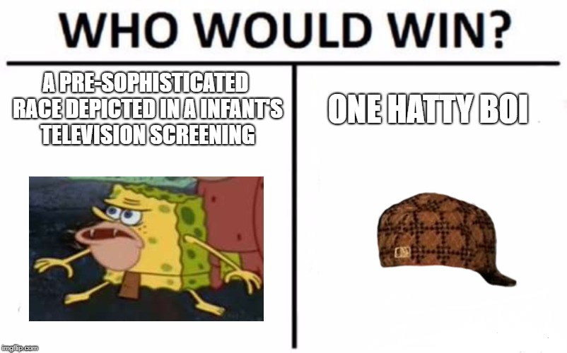Who Would Win? Meme | A PRE-SOPHISTICATED RACE DEPICTED IN A INFANT'S TELEVISION SCREENING ONE HATTY BOI | image tagged in memes,who would win,scumbag | made w/ Imgflip meme maker