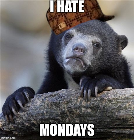 Confession Bear Meme | I HATE MONDAYS | image tagged in memes,confession bear,scumbag | made w/ Imgflip meme maker