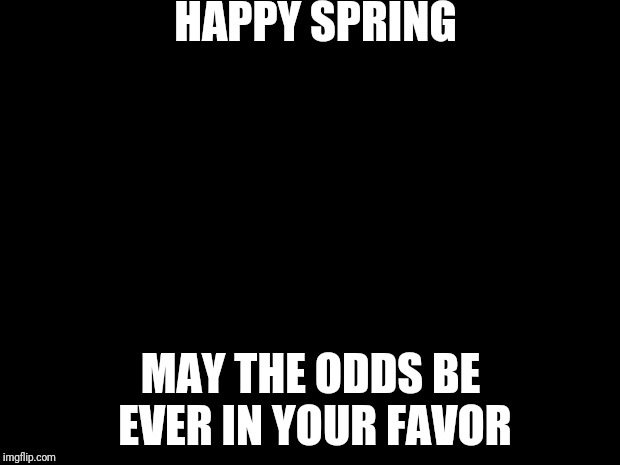 hunger games | HAPPY SPRING MAY THE ODDS BE EVER IN YOUR FAVOR | image tagged in hunger games | made w/ Imgflip meme maker