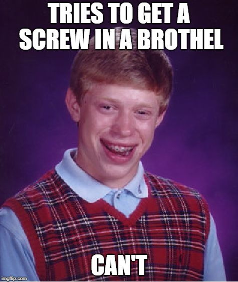 Bad Luck Brian Meme | TRIES TO GET A SCREW IN A BROTHEL CAN'T | image tagged in memes,bad luck brian | made w/ Imgflip meme maker