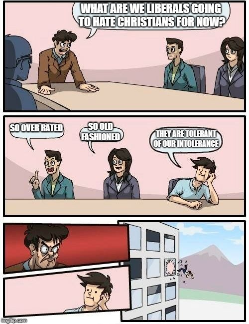 Boardroom Meeting Suggestion Meme | WHAT ARE WE LIBERALS GOING TO HATE CHRISTIANS FOR NOW? SO OVER RATED SO OLD FASHIONED THEY ARE TOLERANT OF OUR INTOLERANCE | image tagged in memes,boardroom meeting suggestion | made w/ Imgflip meme maker