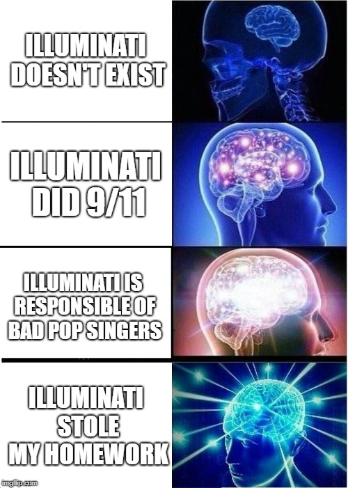 How to blame illuminati | ILLUMINATI DOESN'T EXIST ILLUMINATI DID 9/11 ILLUMINATI IS RESPONSIBLE OF BAD POP SINGERS ILLUMINATI STOLE MY HOMEWORK | image tagged in memes,expanding brain | made w/ Imgflip meme maker