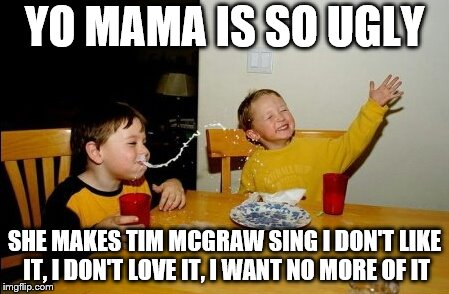 Yo Mamas So Fat Meme | YO MAMA IS SO UGLY SHE MAKES TIM MCGRAW SING I DON'T LIKE IT, I DON'T LOVE IT, I WANT NO MORE OF IT | image tagged in memes,yo mamas so fat | made w/ Imgflip meme maker