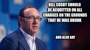 BILL COSBY SHOULD BE ACQUITTED ON ALL CHARGES ON THE GROUNDS THAT HE WAS DRUNK AND ALSO GAY | made w/ Imgflip meme maker