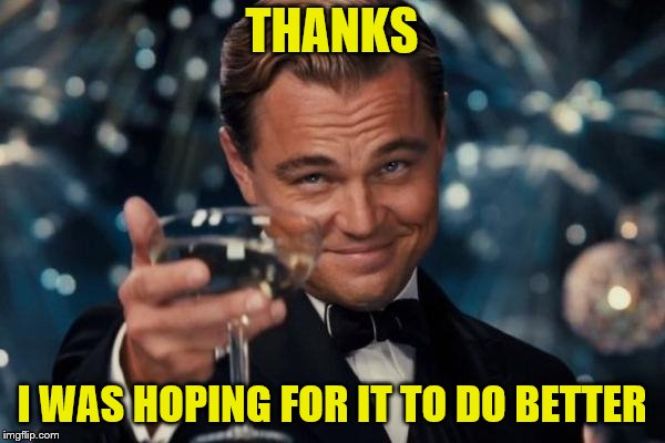 Leonardo Dicaprio Cheers Meme | THANKS I WAS HOPING FOR IT TO DO BETTER | image tagged in memes,leonardo dicaprio cheers | made w/ Imgflip meme maker