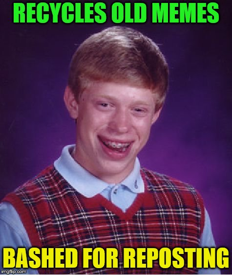 Bad Luck Brian Meme | RECYCLES OLD MEMES BASHED FOR REPOSTING | image tagged in memes,bad luck brian | made w/ Imgflip meme maker