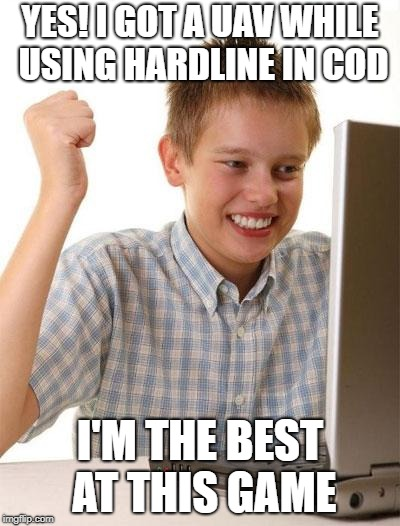 First Day On The Internet Kid Meme | YES! I GOT A UAV WHILE USING HARDLINE IN COD I'M THE BEST AT THIS GAME | image tagged in memes,first day on the internet kid | made w/ Imgflip meme maker