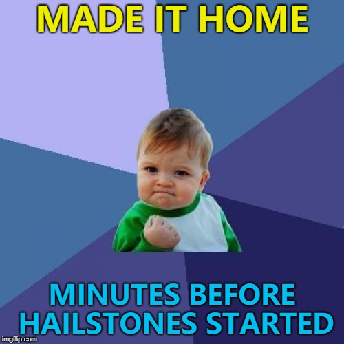Feel like I've beat the system... :) | MADE IT HOME MINUTES BEFORE HAILSTONES STARTED | image tagged in memes,success kid,weather,hailstones | made w/ Imgflip meme maker