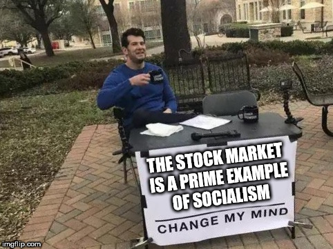 Change My Mind | THE STOCK MARKET IS A PRIME EXAMPLE OF SOCIALISM | image tagged in change my mind | made w/ Imgflip meme maker