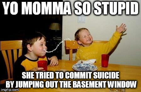 Yo Momma So Fat | YO MOMMA SO STUPID SHE TRIED TO COMMIT SUICIDE BY JUMPING OUT THE BASEMENT WINDOW | image tagged in yo momma so fat | made w/ Imgflip meme maker