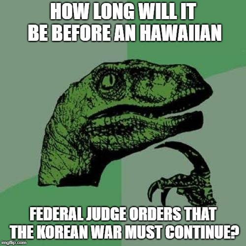Philosoraptor Meme | HOW LONG WILL IT BE BEFORE AN HAWAIIAN FEDERAL JUDGE ORDERS THAT THE KOREAN WAR MUST CONTINUE? | image tagged in memes,philosoraptor | made w/ Imgflip meme maker