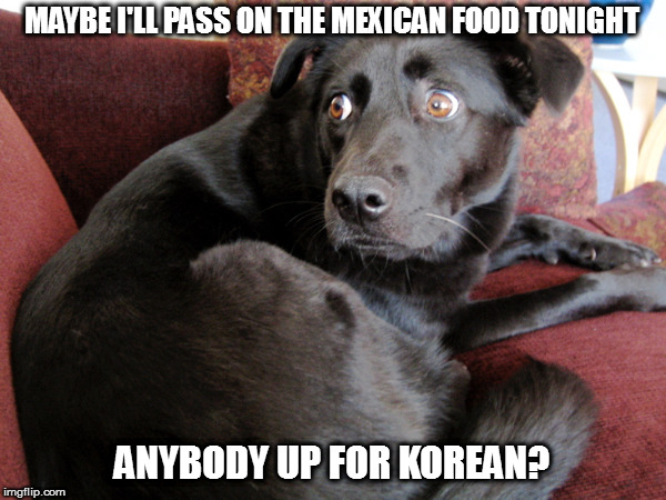 MAYBE I'LL PASS ON THE MEXICAN FOOD TONIGHT ANYBODY UP FOR KOREAN? | made w/ Imgflip meme maker