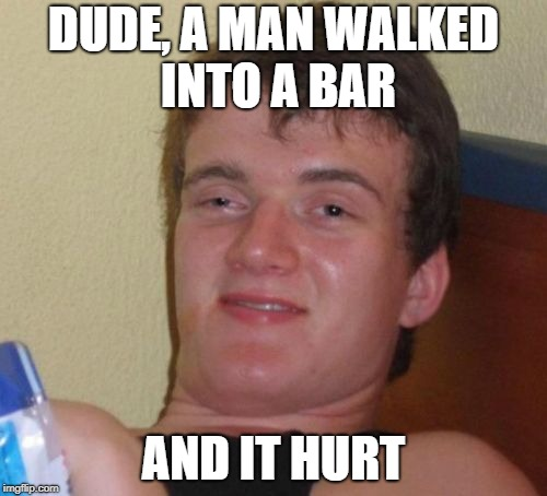 10 Guy Meme | DUDE, A MAN WALKED INTO A BAR AND IT HURT | image tagged in memes,10 guy | made w/ Imgflip meme maker