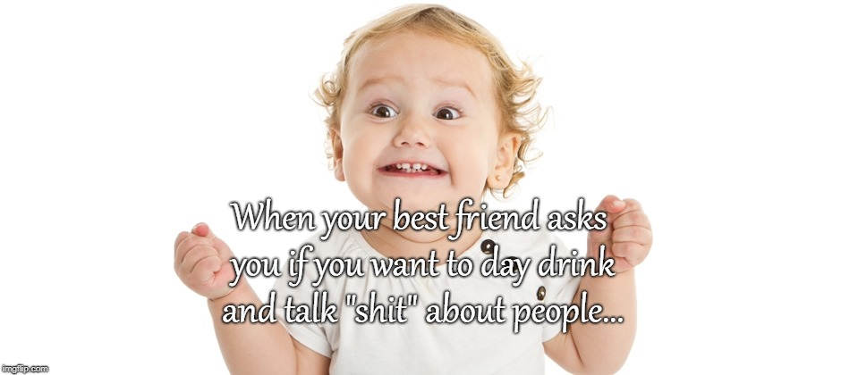 "Day Drinking... | When your best friend asks you if you want to day drink and talk ""shit"" about people... 