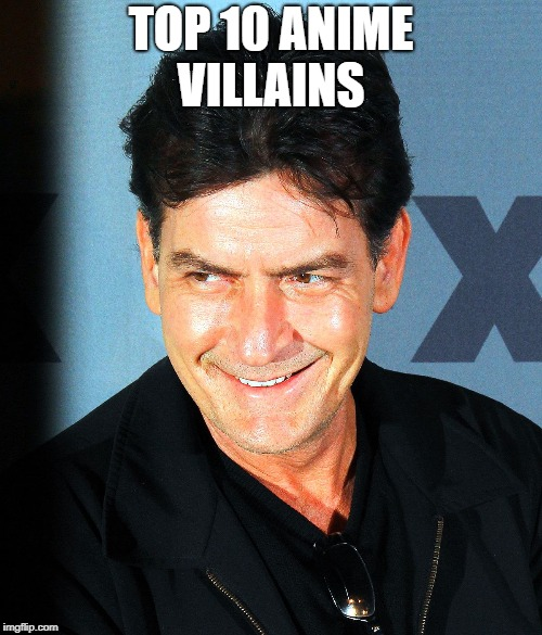 TOP 10 ANIME VILLAINS | image tagged in anime,charlie sheen | made w/ Imgflip meme maker