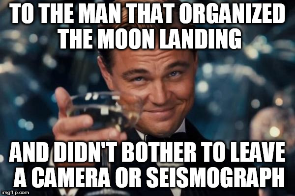 appreciate it | TO THE MAN THAT ORGANIZED THE MOON LANDING AND DIDN'T BOTHER TO LEAVE A CAMERA OR SEISMOGRAPH | image tagged in memes,leonardo dicaprio cheers | made w/ Imgflip meme maker
