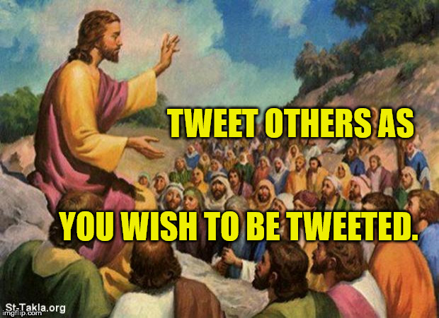 jesus-talking-to-crowd | TWEET OTHERS AS YOU WISH TO BE TWEETED. | image tagged in jesus-talking-to-crowd | made w/ Imgflip meme maker