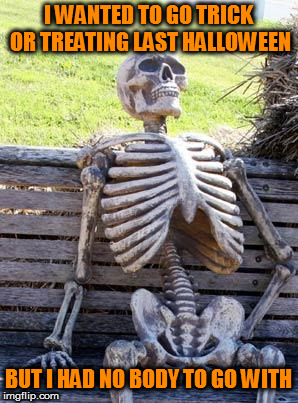 Plus I need to watch my weight | I WANTED TO GO TRICK OR TREATING LAST HALLOWEEN BUT I HAD NO BODY TO GO WITH | image tagged in memes,waiting skeleton,bad pun,halloween | made w/ Imgflip meme maker