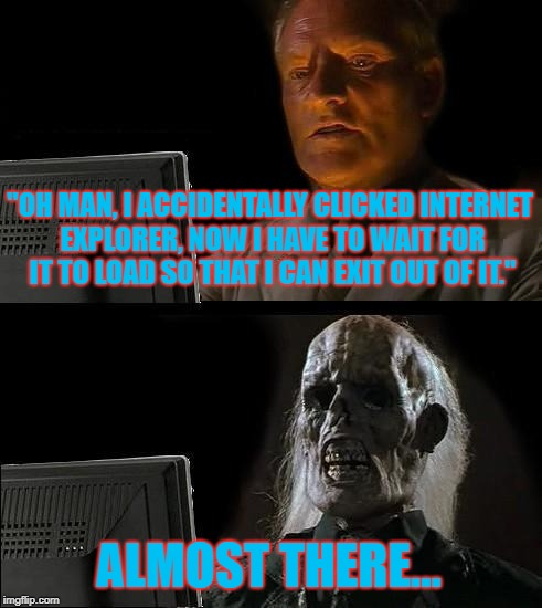 "The Most Terrifying Thing That One Can Do One the Interweb. | ""OH MAN, I ACCIDENTALLY CLICKED INTERNET EXPLORER, NOW I HAVE TO WAIT FOR IT TO LOAD SO THAT I CAN EXIT OUT OF IT."" ALMOST THERE... 